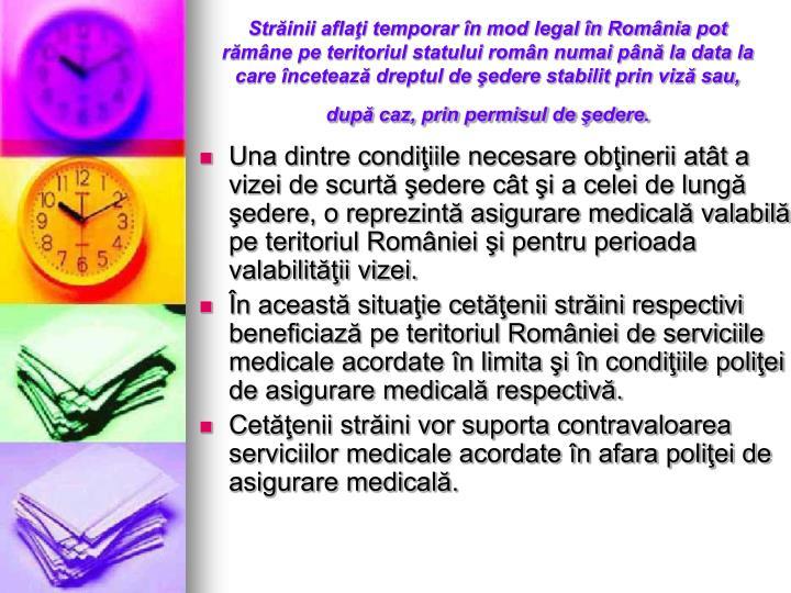 Străinii aflaţi temporar în mod legal în România pot rămâne pe teritoriul statului român numai până la data la care încetează dreptul de şedere stabilit prin viză sau, după caz, prin permisul de şedere.