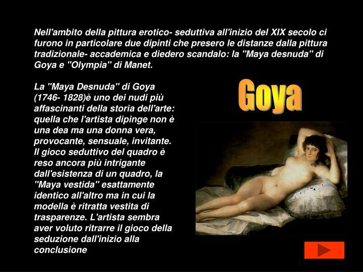 """Nell'ambito della pittura erotico- seduttiva all'inizio del XIX secolo ci furono in particolare due dipinti che presero le distanze dalla pittura tradizionale- accademica e diedero scandalo: la """"Maya desnuda"""" di Goya e """"Olympia"""" di Manet."""