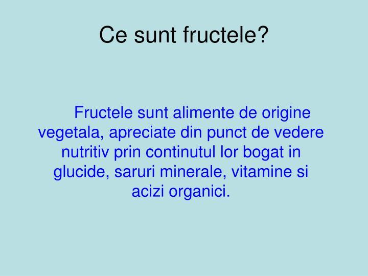 Fructele sunt alimente de origine vegetala, apreciate din punct de vedere nutritiv prin continutul lor bogat in glucide, saruri minerale, vitamine si acizi organici.