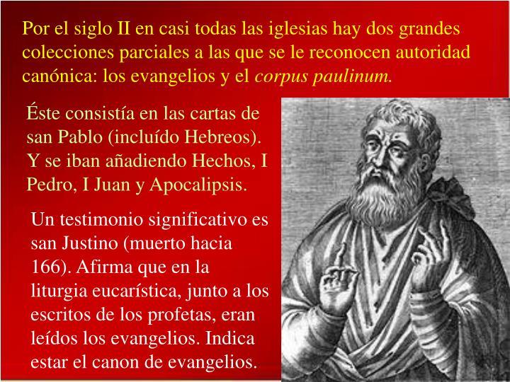 Por el siglo II en casi todas las iglesias hay dos grandes colecciones parciales a las que se le reconocen autoridad canónica: los evangelios y el