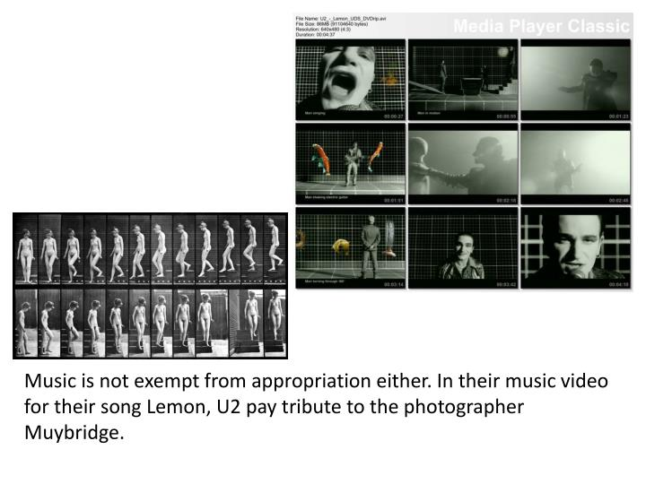 Music is not exempt from appropriation either. In their music video for their song Lemon, U2 pay tribute to the photographer Muybridge.