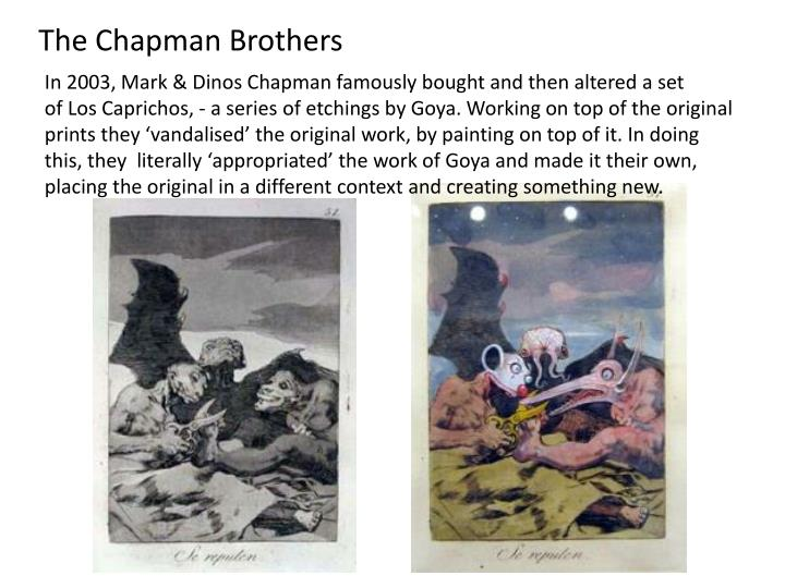 In 2003, Mark & Dinos Chapman famously bought and then altered a set ofLos Caprichos, - a series of etchings by Goya. Working on top of the original prints they vandalised the original work, by painting on top of it. In doing this, they  literally appropriated the work of Goya and made it their own, placing the original in a different context and creating something new.