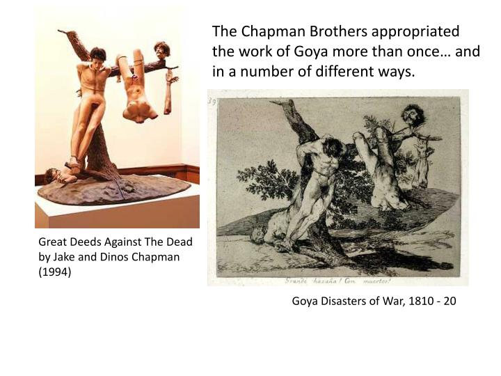 The Chapman Brothers appropriated the work of Goya more than once and in a number of different ways.