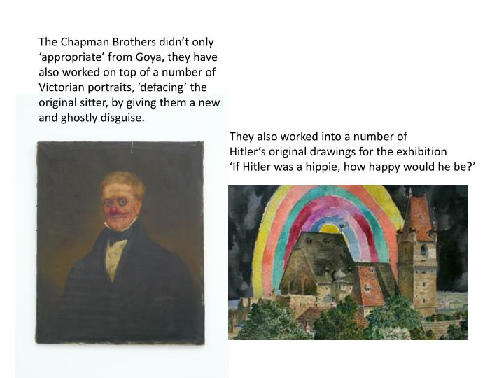 The Chapman Brothers didnt only appropriate from Goya, they have also worked on top of a number of Victorian portraits, defacing the original sitter, by giving them a new and ghostly disguise.