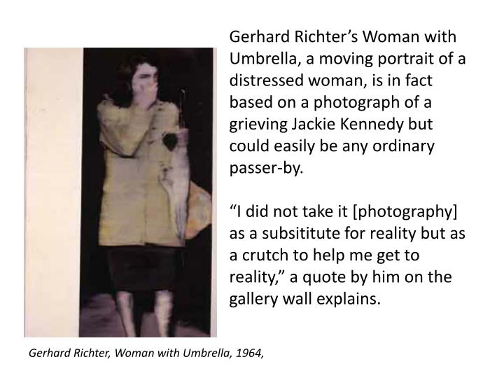 Gerhard Richters Woman with Umbrella, a moving portrait of a distressed woman, is in fact based on a photograph of a grieving Jackie Kennedy but could easily be any ordinary passer-by.
