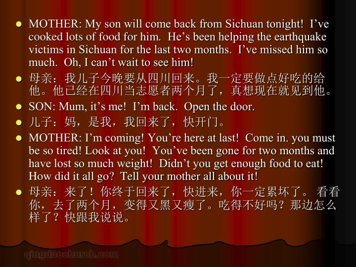MOTHER: My son will come back from Sichuan tonight!  I've cooked lots of food for him