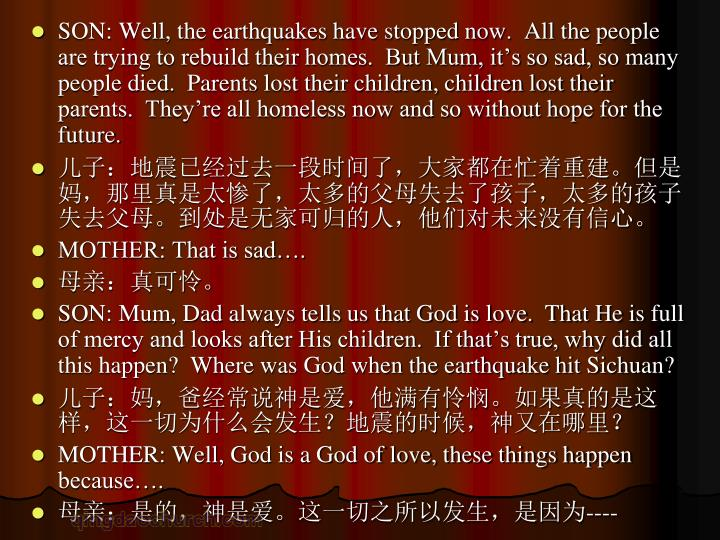 SON: Well, the earthquakes have stopped now.  All the people are trying to rebuild their homes.  But Mum, it's so sad, so many people died.  Parents lost their children, children lost their parents.  They're all homeless now and so without hope for the future.