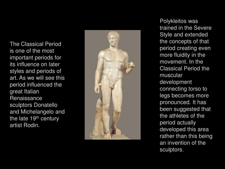 Polykleitos was trained in the Severe Style and extended the concepts of that period creating even more fluidity in the movement. In the Classical Period the muscular development connecting torso to legs becomes more pronounced. It has been suggested that the athletes of the period actually developed this area rather than this being an invention of the sculptors.