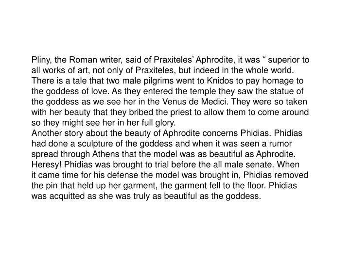 "Pliny, the Roman writer, said of Praxiteles' Aphrodite, it was "" superior to"