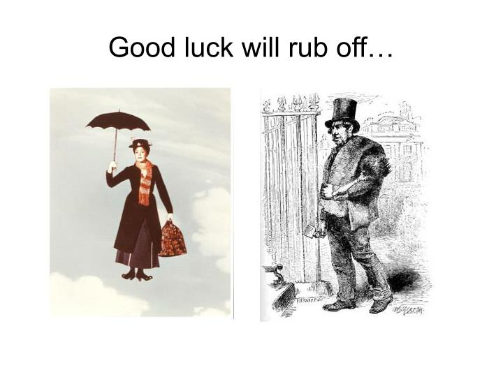 Good luck will rub off…