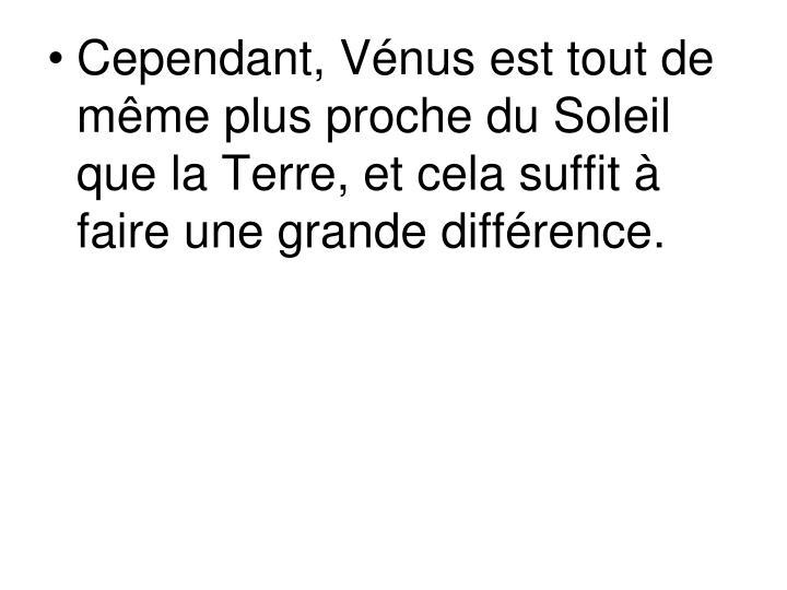 Cependant, Vénus est tout de même plus proche du Soleil que la Terre, et cela suffit à faire une grande différence.