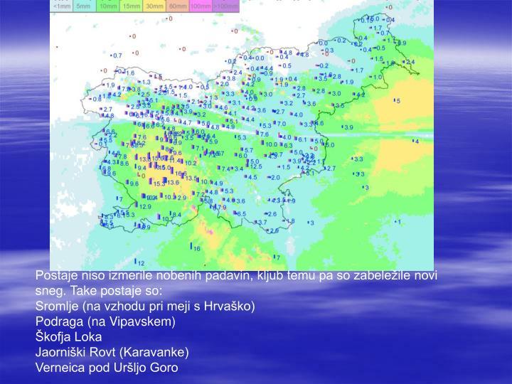 Postaje niso izmerile nobenih padavin, kljub temu pa so zabeležile novi sneg. Take postaje so: