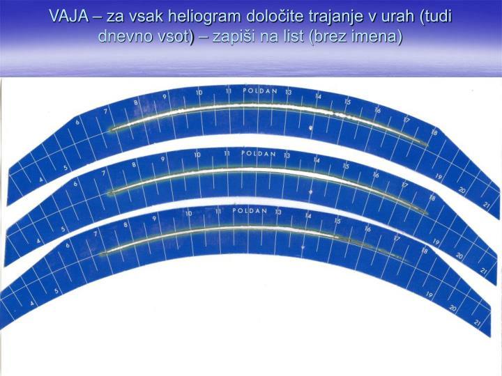 VAJA – za vsak heliogram določite trajanje v urah (tudi dnevno vsot) – zapiši na list (brez imena)
