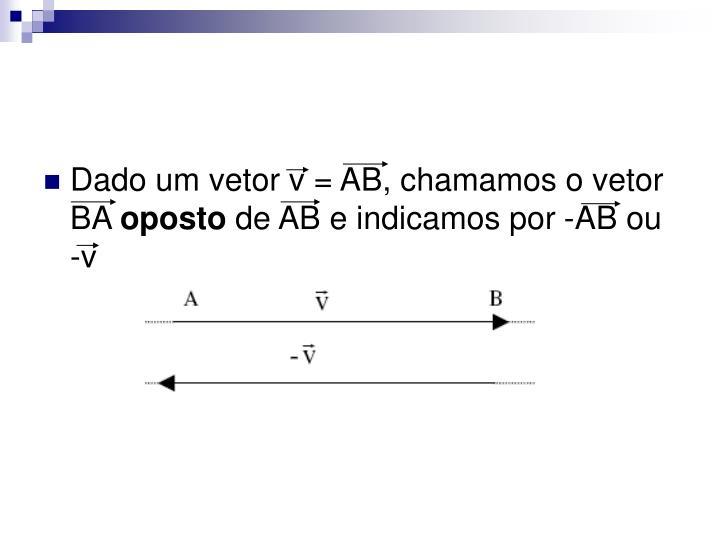Dado um vetor v = AB, chamamos o vetor BA