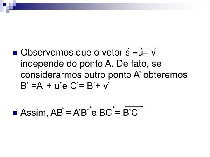 Observemos que o vetor s =u+ v independe do ponto A. De fato, se considerarmos outro ponto A' obteremos B' =A' + u e C'= B'+ v