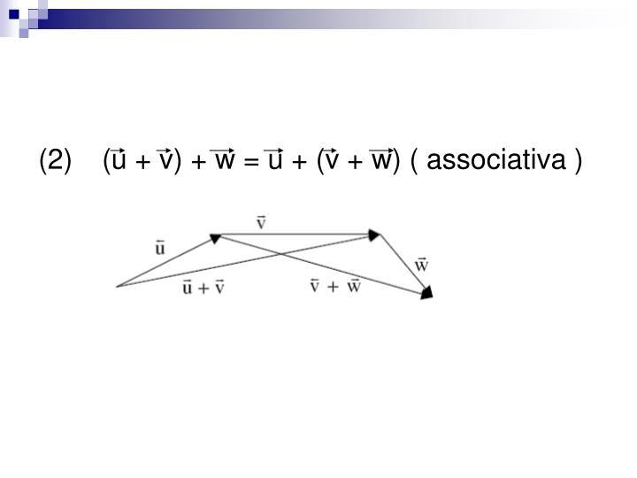 (2) (u + v) + w = u + (v + w) ( associativa )