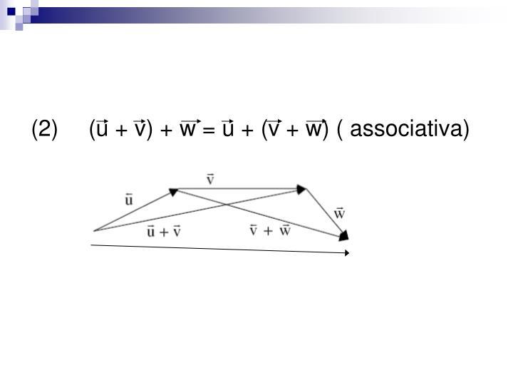 (2) (u + v) + w = u + (v + w) ( associativa)