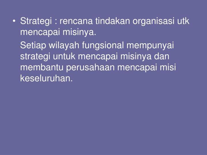 Strategi : rencana tindakan organisasi utk mencapai misinya.