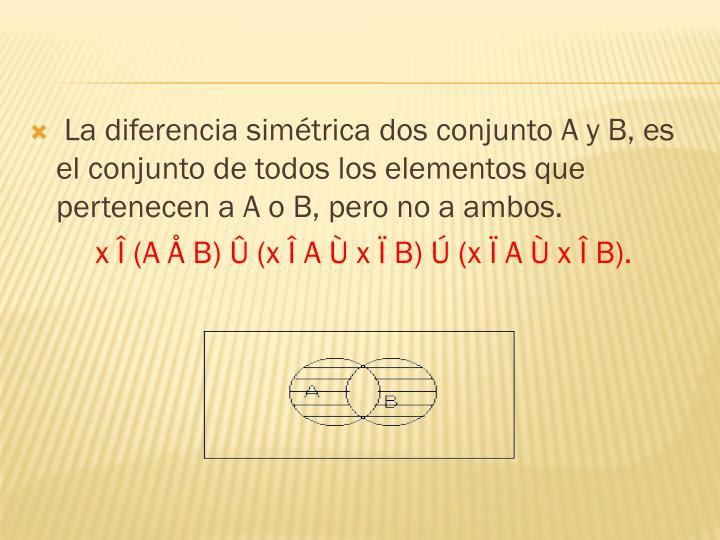 La diferencia simétrica dos conjunto A y B, es el conjunto de todos los elementos que pertenecen a