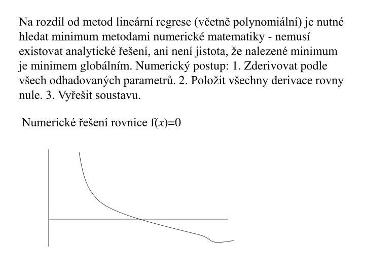 Na rozdíl od metod lineární regrese (včetně polynomiální) je nutné hledat minimum metodami numerické matematiky - nemusí existovat analytické řešení, ani není jistota, že nalezené minimum je minimem globálním. Numerický postup: 1. Zderivovat podle všech odhadovaných parametrů. 2. Položit všechny derivace rovny nule. 3. Vyřešit soustavu.