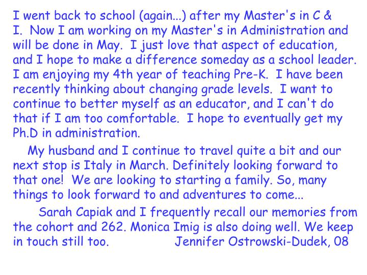 I went back to school (again...) after my Master's in C & I.  Now I am working on my Master's in Administration and will be done in May.  I just love that aspect of education, and I hope to make a difference someday as a school leader. I am enjoying my 4th year of teaching Pre-K.  I have been recently thinking about changing grade levels.  I want to continue to better myself as an educator, and I can't do that if I am too comfortable.  I hope to eventually get my Ph.D in administration.
