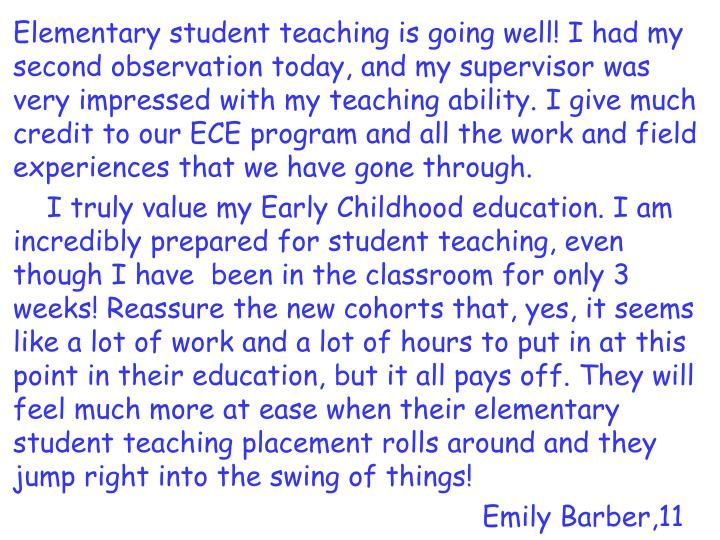 Elementary student teaching is going well! I had my second observation today, and my supervisor was very impressed with my teaching ability. I give much credit to our ECE program and all the work and field experiences that we have gone through.