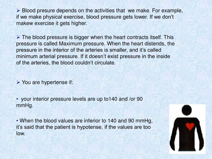 Blood presure depends on the activities that  we make. For example, if we make physical exercise, blood pressure gets lower. If we don't makew exercise it gets higher.