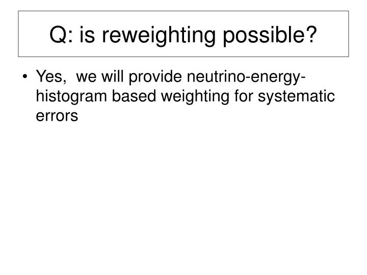 Q: is reweighting possible?