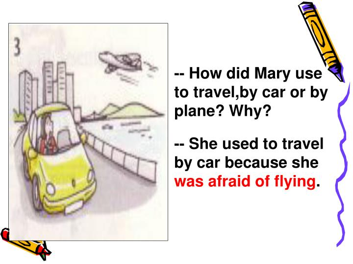 -- How did Mary use to travel,by car or by plane? Why?
