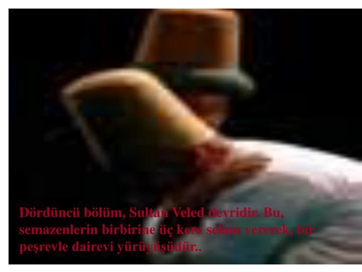 Drdnc blm, Sultan Veled devridir. Bu, semazenlerin birbirine  kere selam vererek, bir perevle dairevi yrydr..