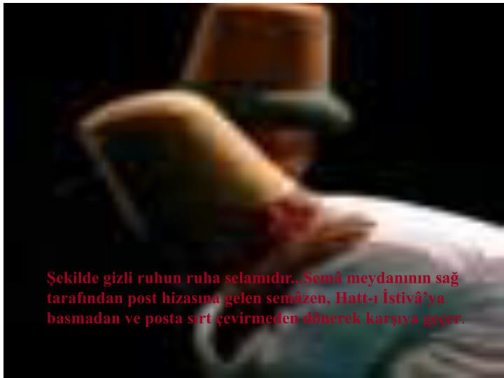 ekilde gizli ruhun ruha selamdr...Sem meydannn sa tarafndan post hizasna gelen semzen, Hatt- stivya basmadan ve posta srt evirmeden dnerek karya geer