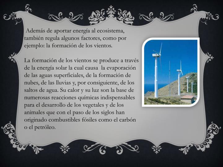 Además de aportar energía al ecosistema, también regula algunos factores, como por ejemplo: la formación de los vientos.
