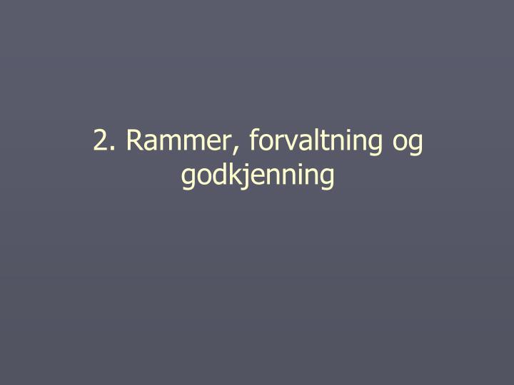 2. Rammer, forvaltning og godkjenning