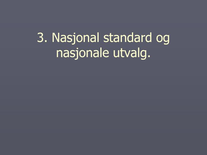 3. Nasjonal standard og nasjonale utvalg.
