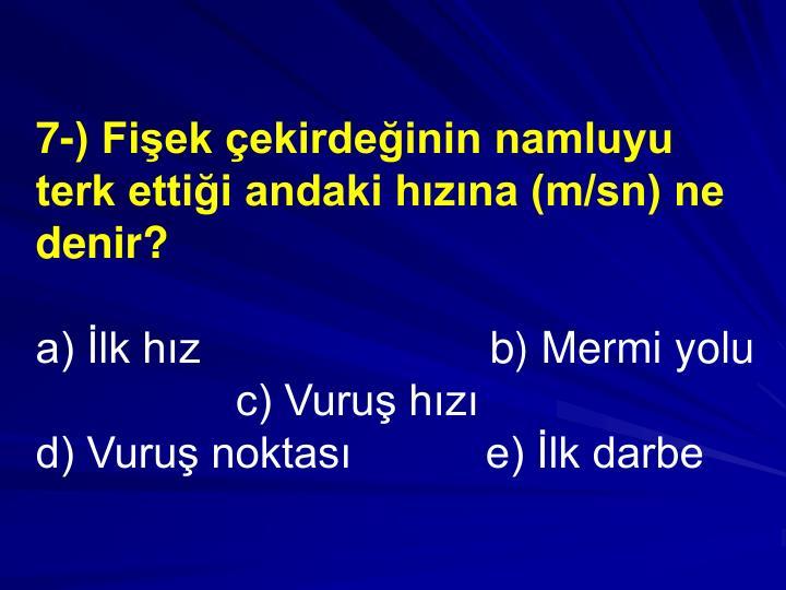 7-) Fiek ekirdeinin namluyu terk ettii andaki hzna (m/sn) ne denir?
