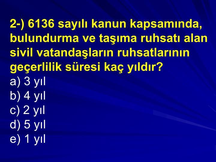 2-) 6136 sayl kanun kapsamnda, bulundurma ve tama ruhsat alan sivil vatandalarn ruhsatlarnn geerlilik sresi ka yldr?