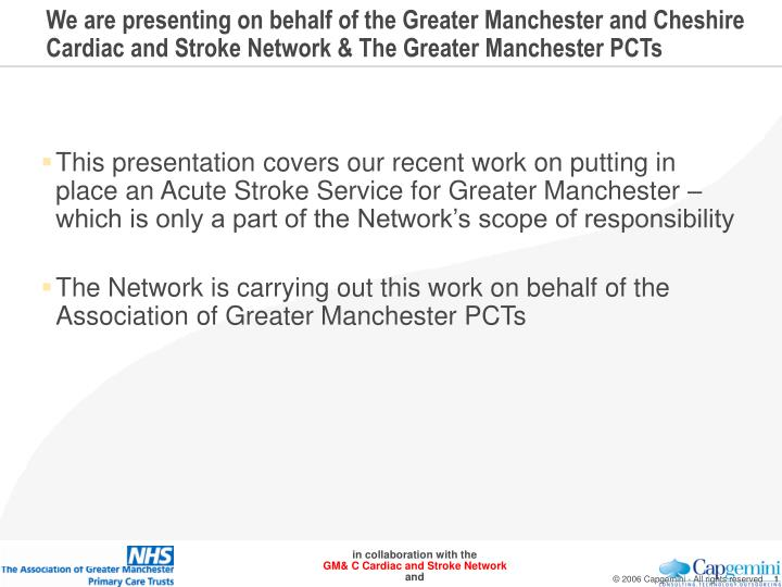 We are presenting on behalf of the Greater Manchester and Cheshire Cardiac and Stroke Network & The ...