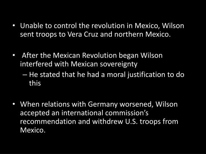 Unable to control the revolution in Mexico, Wilson sent troops to Vera Cruz and northern Mexico.