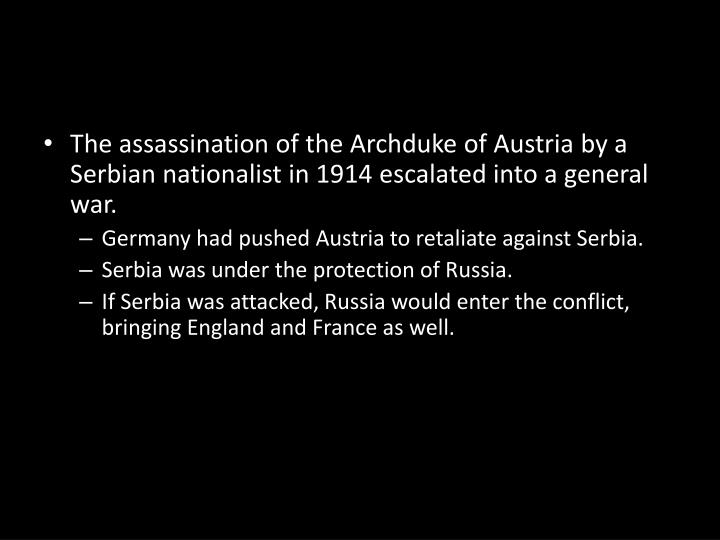 The assassination of the Archduke of Austria by a Serbian nationalist in 1914 escalated into a general war.