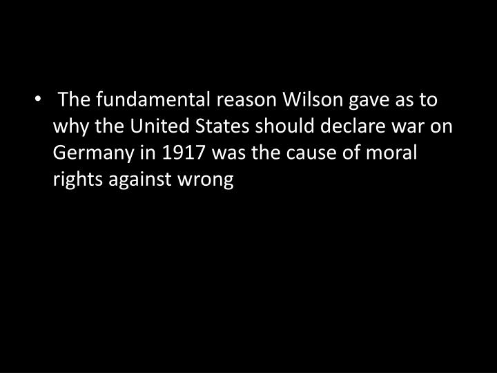 The fundamental reason Wilson gave as to why the United States should declare war on Germany in 1917 was the cause of moral rights against wrong