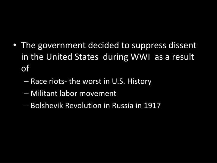 The government decided to suppress dissent in the United States  during WWI  as a result of
