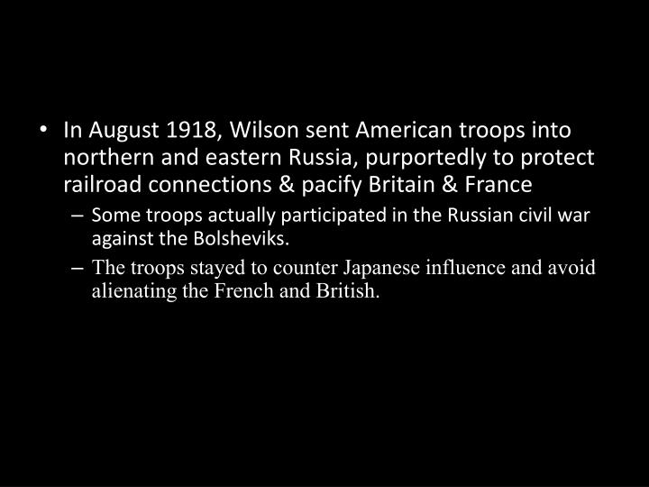 In August 1918, Wilson sent American troops into northern and eastern Russia, purportedly to protect railroad connections & pacify Britain & France