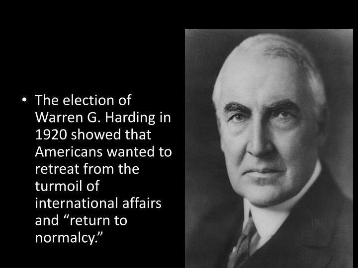 "The election of Warren G. Harding in 1920 showed that Americans wanted to retreat from the turmoil of international affairs and ""return to normalcy."""