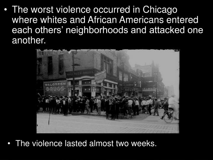 The worst violence occurred in Chicago where whites and African Americans entered each others' neighborhoods and attacked one another.