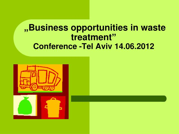 Business opportunities in waste treatment c onference tel aviv 14 06 2012