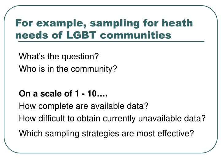 For example, sampling for heath needs of LGBT communities