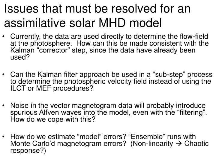 Issues that must be resolved for an assimilative solar MHD model