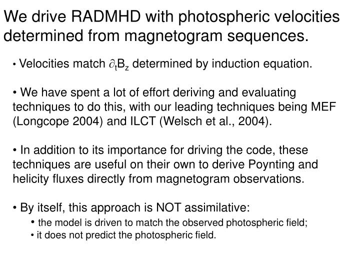 We drive RADMHD with photospheric velocities determined from magnetogram sequences.