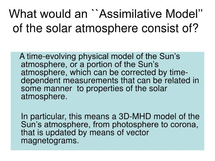 What would an ``Assimilative Model'' of the solar atmosphere consist of?
