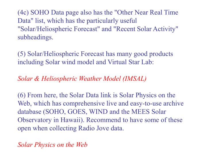 "(4c) SOHO Data page also has the ""Other Near Real Time Data"" list, which has the particularly useful ""Solar/Heliospheric Forecast"" and ""Recent Solar Activity"" subheadings."